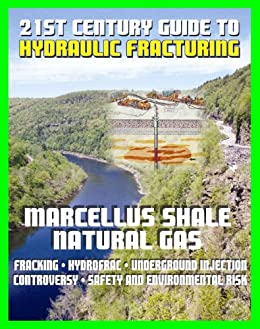 21st Century Guide to Hydraulic Fracturing, Underground Injection, Fracking, Hydrofrac, Marcellus Shale Natural Gas Production Controversy, Environmental and Safety Risks, Water Pollution