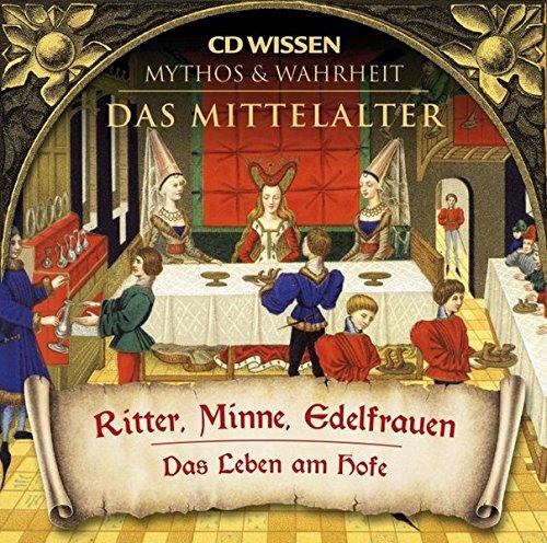 CD WISSEN - MYTHOS & WAHRHEIT - Das Mittelalter - Ritter, Minne, Edelfrauen - Das Leben am Hofe