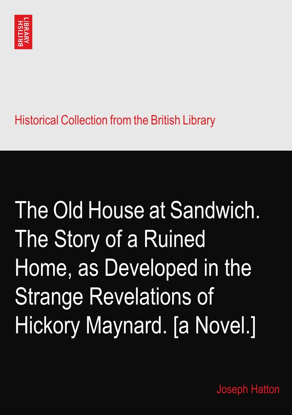 Download The Old House at Sandwich. The Story of a Ruined Home, as Developed in the Strange Revelations of Hickory Maynard. [a Novel.] pdf