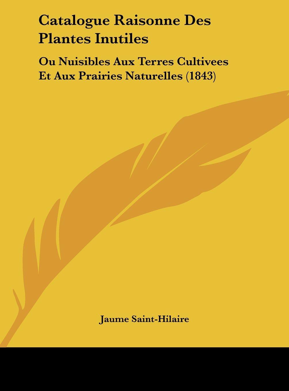 Download Catalogue Raisonne Des Plantes Inutiles: Ou Nuisibles Aux Terres Cultivees Et Aux Prairies Naturelles (1843) (French Edition) PDF