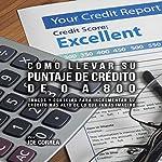 Como Llevar Su Puntaje de Crédito de 0 a 800 [How to Take Your Credit Score from 0 to 800]: Trucos y Consejos para Incrementar Su Crédito Más Alto de lo Que Jamás Imaginó | Joe Correa