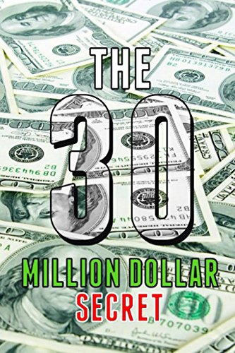 Read Online The 30 Million Dollar Secret: Change Your Mindset and Become a Millionaire, How did I earn 30 million dollars in less than 24 months out of nothing ebook