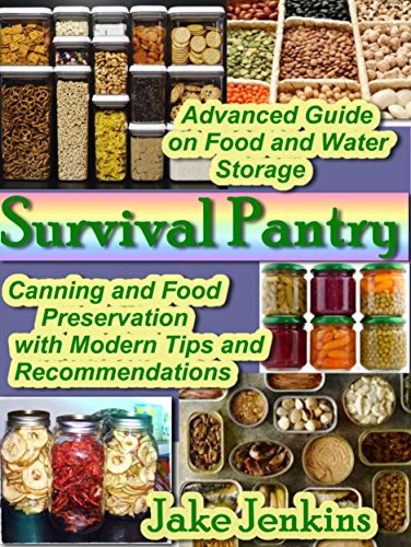 Survival Pantry: Advanced  Guide on Food and Water Storage. Canning and Food Preservation with Modern Tips and Recommendations (preppers survival pantry Book 1)