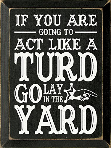Sawdust City Wooden Sign - If You are Going to act Like a turd go Lay in The Yard (Black) (Going Yard)