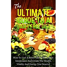 The Ultimate Guide To A Dairy Free Diet - How To Live A Better Life With Lactose Intolerance And Create The Health, Vitality And Energy You Deserve (dairy ... milk allergies, food allergies Book 1)