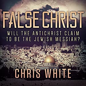 False Christ: Will the Antichrist Claim to Be the Jewish Messiah? Audiobook