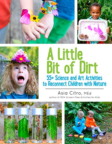 A Little Bit of Dirt: 55+ Science and Art Activities to Reconnect Children with -