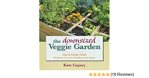 The Downsized Veggie Garden: How To Garden Small   Wherever You Live,  Whatever Your Space   Kindle Edition By Kate Copsey. Crafts, Hobbies U0026 Home  Kindle ...