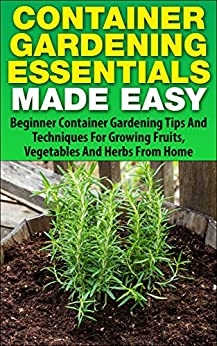 Container gardening essentials made easy beginner container gardening tips and techniques for - Container gardening for beginners practical tips ...