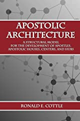 Apostolic Architecture: A Structural Model for the Development of Apostles, Apostolic Houses, Centers, and Hubs Paperback