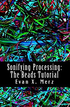 Sonifying Processing: The Beads Tutorial by [Merz, Evan]
