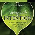 Living with Intention: The Science of Using Thoughts to Change Your Life and the World Speech by Lynne McTaggart Narrated by Lynne McTaggart