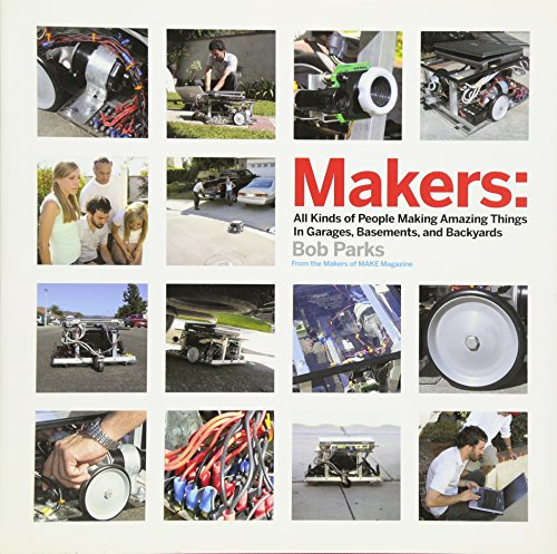 Makers: All Kinds of People Making Amazing Things In Garages, Basements, and Backyards.