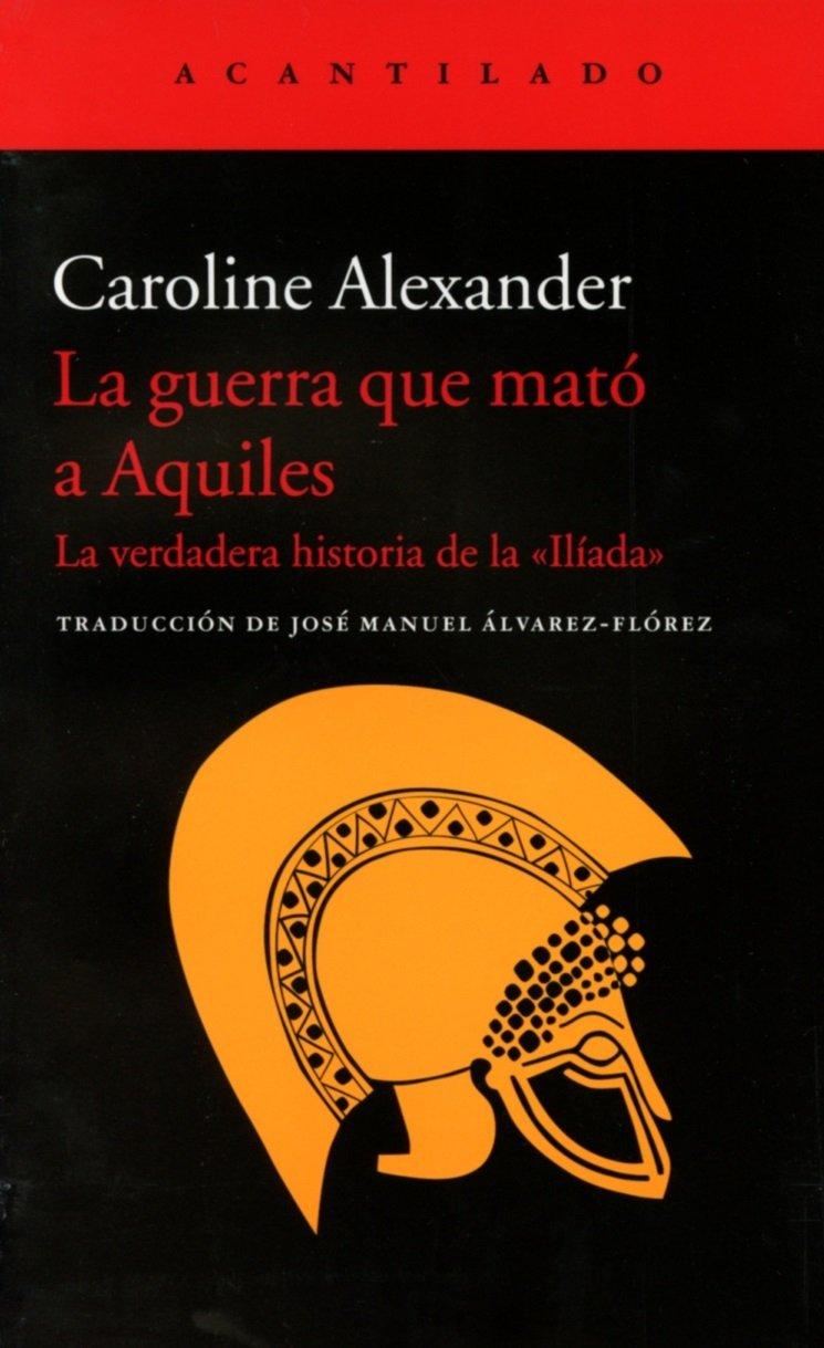 La Guerra Que Mató A Aquiles (El Acantilado) Tapa blanda – 29 oct 2015 Caroline Alexander 8416011435 Ensayos literarios Literary essays