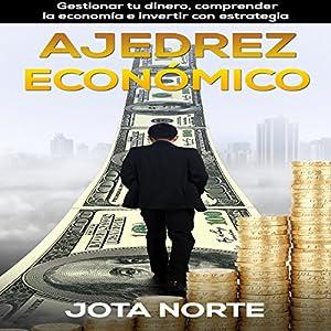 Ajedrez Económico [Economic Chess]: Gestionar Tu Dinero, Comprender la Economía e Invertir con Estrategia [Managing Your Money, Understanding the Economy and Investing Strategy]