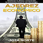 Ajedrez Económico [Economic Chess]: Gestionar Tu Dinero, Comprender la Economía e Invertir con Estrategia [Managing Your Money, Understanding the Economy and Investing Strategy] | J. Norte