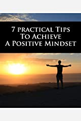 7 Practical Tips To Achieve A Positive Mindset Kindle Edition