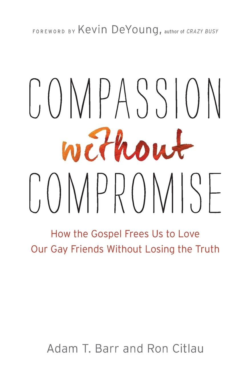 Download Compassion without Compromise: How the Gospel Frees Us to Love Our Gay Friends Without Losing the Truth pdf epub