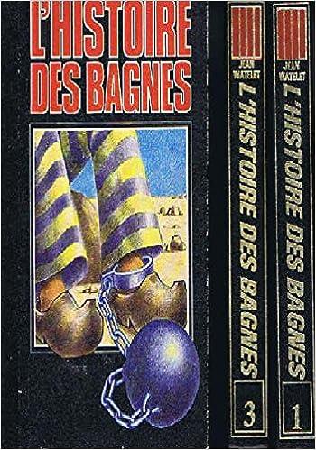 Amazon Fr L Histoire Des Bagnes Tome 1 A 3 Les Galeres Bagnards Le Bagne Watelet Jean Livres