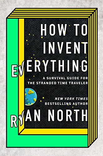 How to Invent Everything: A Survival Guide for the Stranded Time Traveler cover