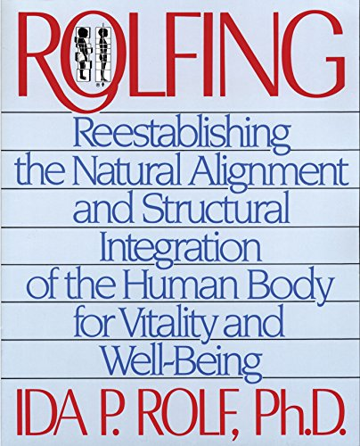 Rolfing: Reestablishing the Natural Alignment and Structural Integration of the Human Body for Vitality and Well-Being ()