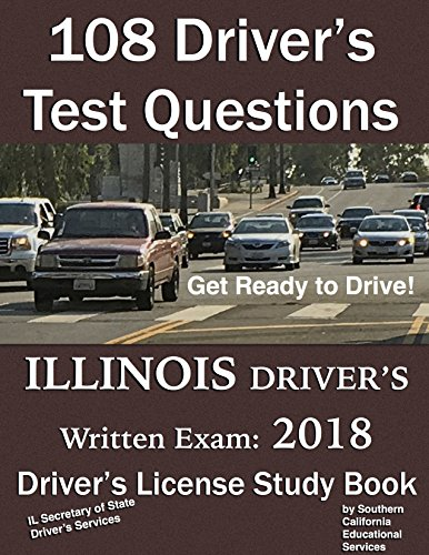 108 Driver's Test Questions for ILLINOIS Written Driver's License Exam: Your 2018 IL Driver's Permit/License Study Book/Handbook/Manual