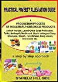Practical Poverty Alleviation Guide - Part A: Laundry/Bar Soap Production, Toilet, Antiseptic/Medicated, Liquid detergent Soap,  Shampoo, Bleach, Hair Relaxer, Body cream, Insecticide etc.