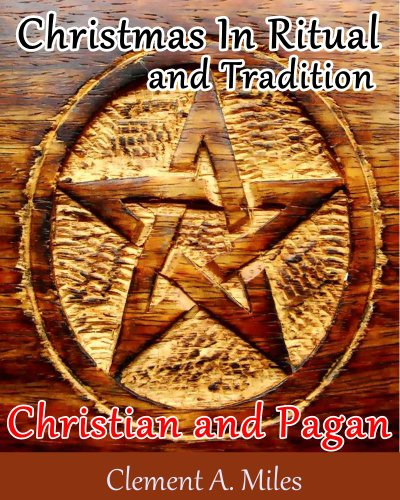 Christmas In Ritual and Tradition Christian and Pagan (An In-Depth Study of the Pagan Origins of the Holiday with Annotated the Pagan Believe and Christmas Tree History) (Pagan Christmas Traditions Origins)