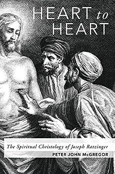Heart to Heart: The Spiritual Christology of Joseph Ratzinger by [McGregor, Peter John]