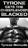 TYRONE GETS THE CHEERLEADER BLACKED: Hot Interracial BBC Romance Erotica (Tyrone's Interracial BBC Adventures Book 1)