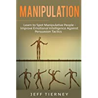 Manipulation: Learn to Spot Manipulative People - Improve Emotional Intelligence Against Persuasion Tactics