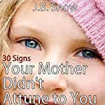30 Signs Your Mother Didn't Attune to You: The Emotionally Absent Mother: Transcend Mediocrity, Book 138 | J.B. Snow
