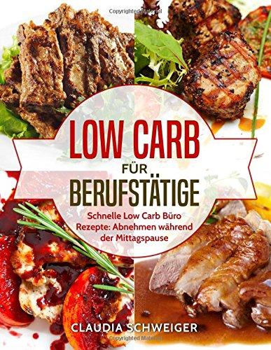 Low Carb für Berufstätige: Schnelle Low Carb Büro Rezepte: Abnehmen während der Mittagspause Taschenbuch – 27. Januar 2018 Claudia Schweiger 1984269151