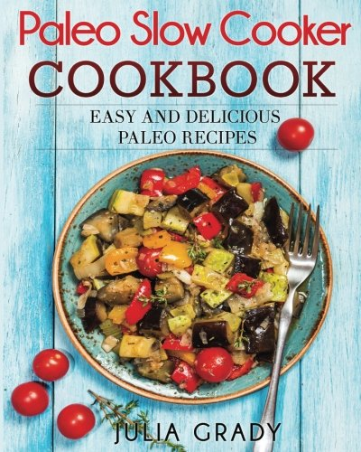 Paleo Slow Cooker Cookbook: Easy and Delicious Paleo Recipes