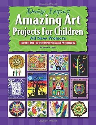 Denise Logan S Amazing Art Projects For Children Denise M Logan