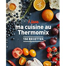 I love ma cuisine au Thermomix: 150 recettes