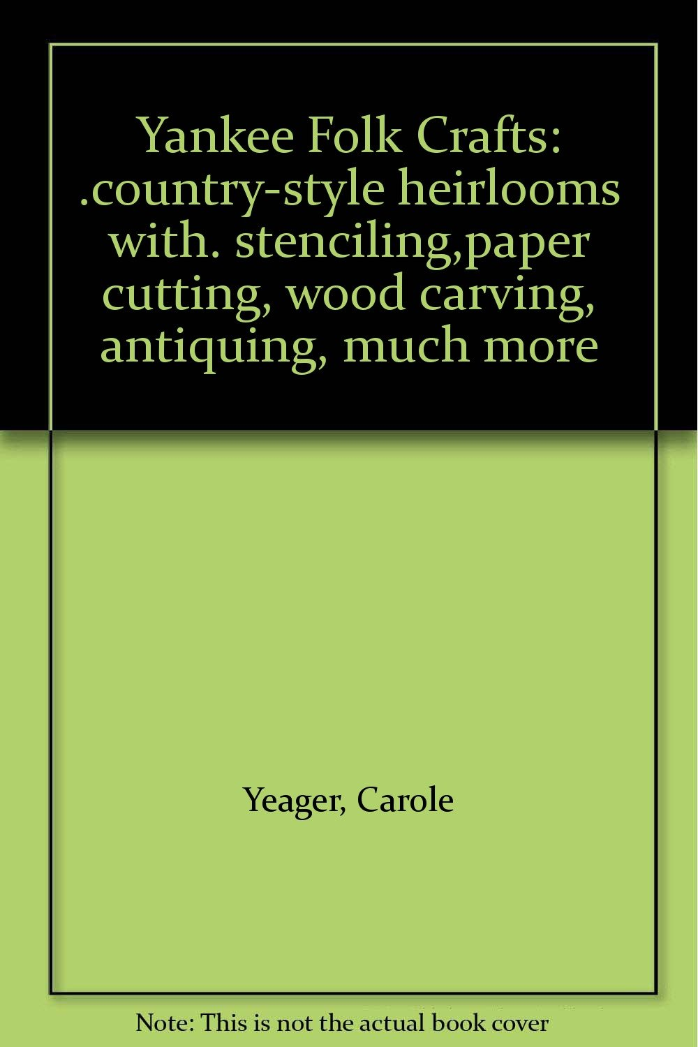 Yankee Folk Crafts: .country-style heirlooms with. stenciling,paper cutting, wood carving, antiquing, much more