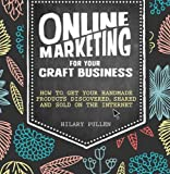 Online Marketing For Your Craft Business: How to Get Your Handmade Products Discovered, Shared and Sold on the Internet