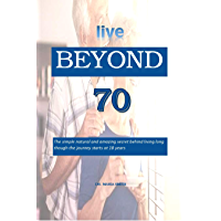 live BEYOND 70: The simple natural and amazing secret behind living long though the journey starts at 18 years (English…