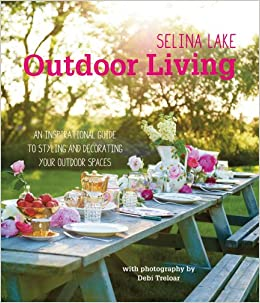 Selina Lake Outdoor Living An Inspirational Guide To Styling And Decorating Your Outdoor Spaces Amazon Com Br