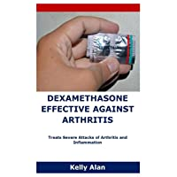 DEXAMETHASONE EFFECTIVE AGAINST ARTHRITIS: Treats Severe Attacks of Arthritis and...