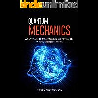 Quantum Mechanics: An Overview to Understanding the Physics of a Weird Microscopic World