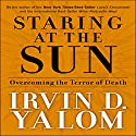 Staring at the Sun: Overcoming the Terror of Death Audiobook by Irvin D. Yalom Narrated by Gregory Gorton