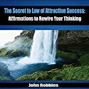 The Secret to Law of Attraction Success: Affirmations to Rewire Your Thinking Audiobook by John Robbins Narrated by Michael Griffith