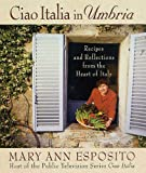 Ciao Italia in Umbria: Recipes and Reflections from the Heart of Italy by Mary Ann Esposito front cover