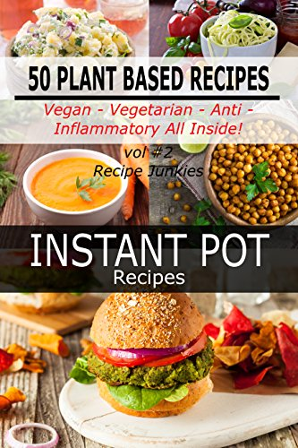 Instant Pot Recipes - Vol #2 - 50 Plant Based Recipes -  Vegan- Vegetarian -  Anti - Inflammatory All Inside! by Recipe Junkies