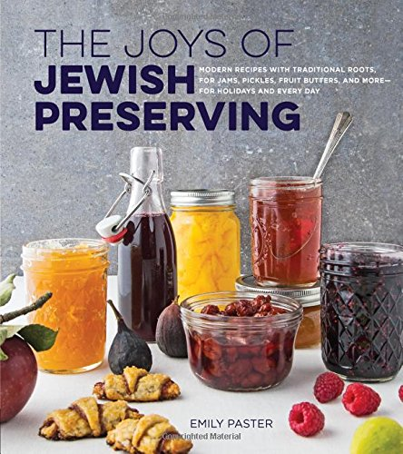 The Joys of Jewish Preserving: Modern Recipes with Traditional Roots, for Jams, Pickles, Fruit Butters, and More–for Holidays and Every Day