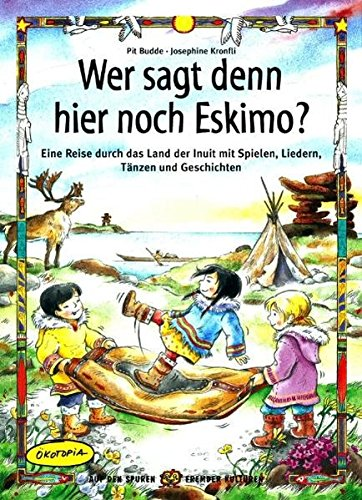 Wer sagt denn da noch Eskimo?: Eine Reise durch das Land der Inuit mit Spielen, Liedern (Auf den Spuren fremder Kulturen)