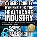 Cybersecurity Hygiene for the Healthcare Industry: The Basics in Healthcare IT, Health Informatics and Cybersecurity for the Health Sector, Volume 1 Audiobook by James Scott Narrated by Kelly Rhodes