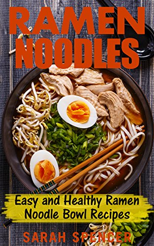 Ramen Noodles: Easy and Healthy Ramen Noodle Bowl Recipes by Sarah Spencer